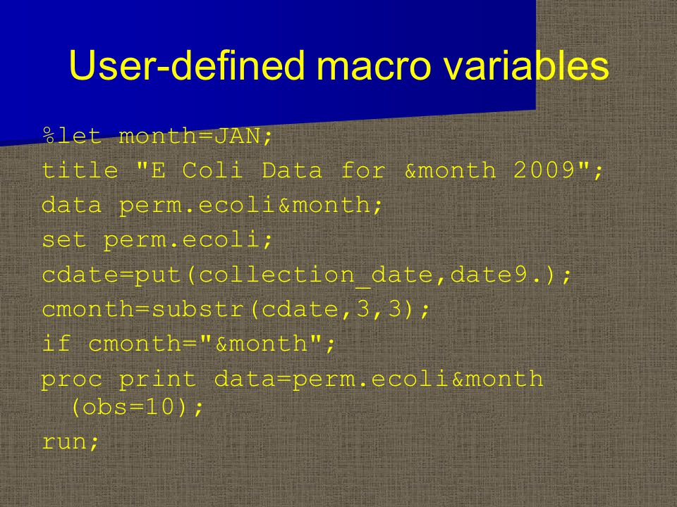 User-defined macro variables %let month=JAN; title E Coli Data for &month 2009 ; data perm.ecoli&month; set perm.ecoli; cdate=put(collection_date,date9.); cmonth=substr(cdate,3,3); if cmonth= &month ; proc print data=perm.ecoli&month (obs=10); run;