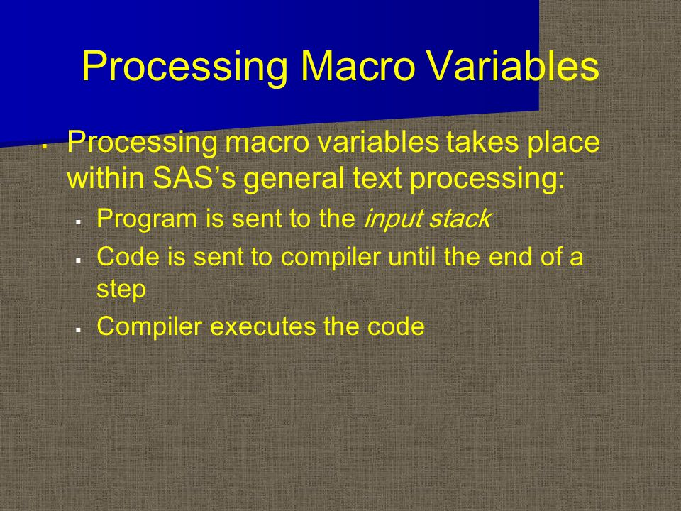 Processing Macro Variables   Processing macro variables takes place within SAS's general text processing:   Program is sent to the input stack   Code is sent to compiler until the end of a step   Compiler executes the code