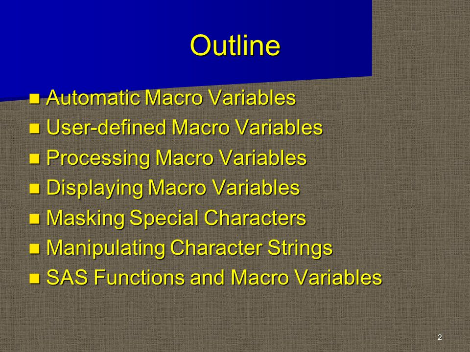 Outline Automatic Macro Variables Automatic Macro Variables User-defined Macro Variables User-defined Macro Variables Processing Macro Variables Processing Macro Variables Displaying Macro Variables Displaying Macro Variables Masking Special Characters Masking Special Characters Manipulating Character Strings Manipulating Character Strings SAS Functions and Macro Variables SAS Functions and Macro Variables 2