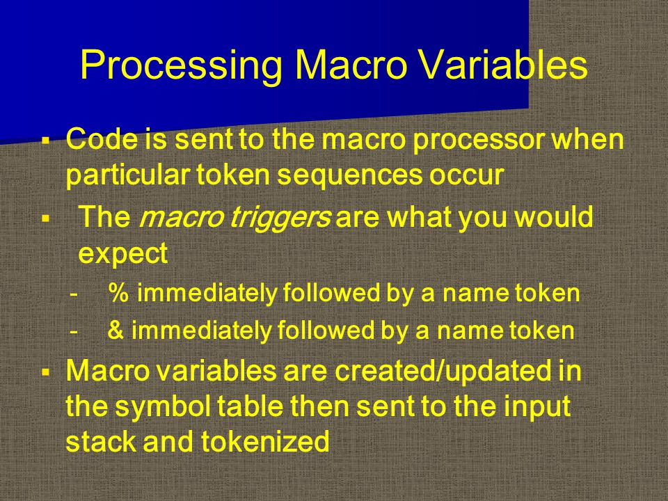 Processing Macro Variables   Code is sent to the macro processor when particular token sequences occur   The macro triggers are what you would exp