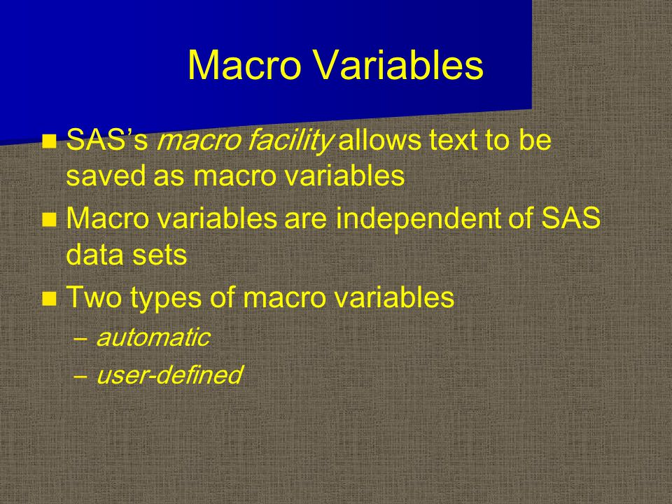 Macro Variables SAS's macro facility allows text to be saved as macro variables Macro variables are independent of SAS data sets Two types of macro va