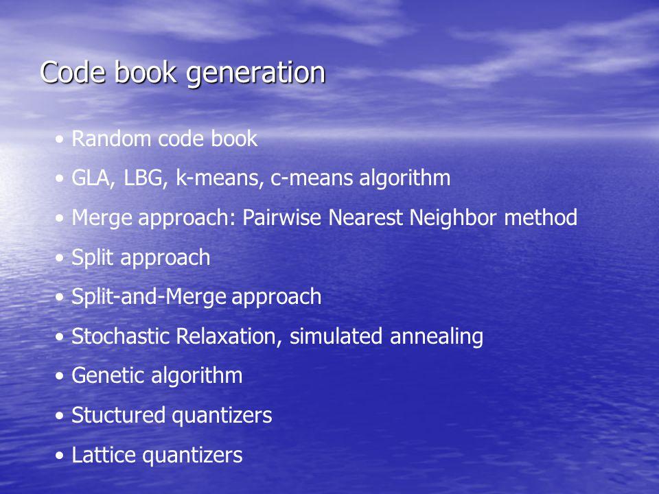 Code book generation Random code book GLA, LBG, k-means, c-means algorithm Merge approach: Pairwise Nearest Neighbor method Split approach Split-and-M