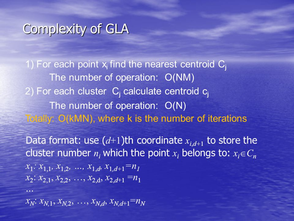 Complexity of GLA 1) For each point x i find the nearest centroid C j The number of operation: O(NM) 2) For each cluster C j calculate centroid c j Th