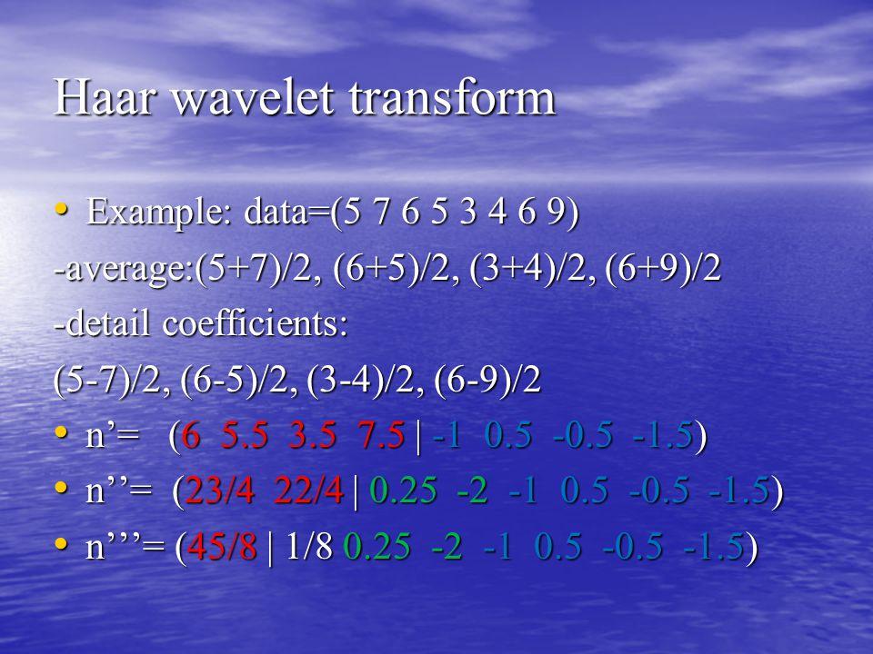 Haar wavelet transform Example: data=(5 7 6 5 3 4 6 9) Example: data=(5 7 6 5 3 4 6 9) -average:(5+7)/2, (6+5)/2, (3+4)/2, (6+9)/2 -detail coefficient