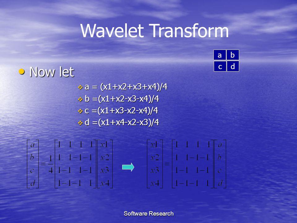 Software Research Now let Now let  a = (x1+x2+x3+x4)/4  b =(x1+x2-x3-x4)/4  c =(x1+x3-x2-x4)/4  d =(x1+x4-x2-x3)/4 Wavelet Transform a b c d