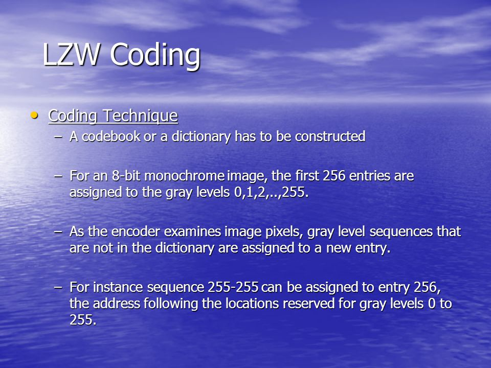 LZW Coding Coding Technique Coding Technique –A codebook or a dictionary has to be constructed –For an 8-bit monochrome image, the first 256 entries a