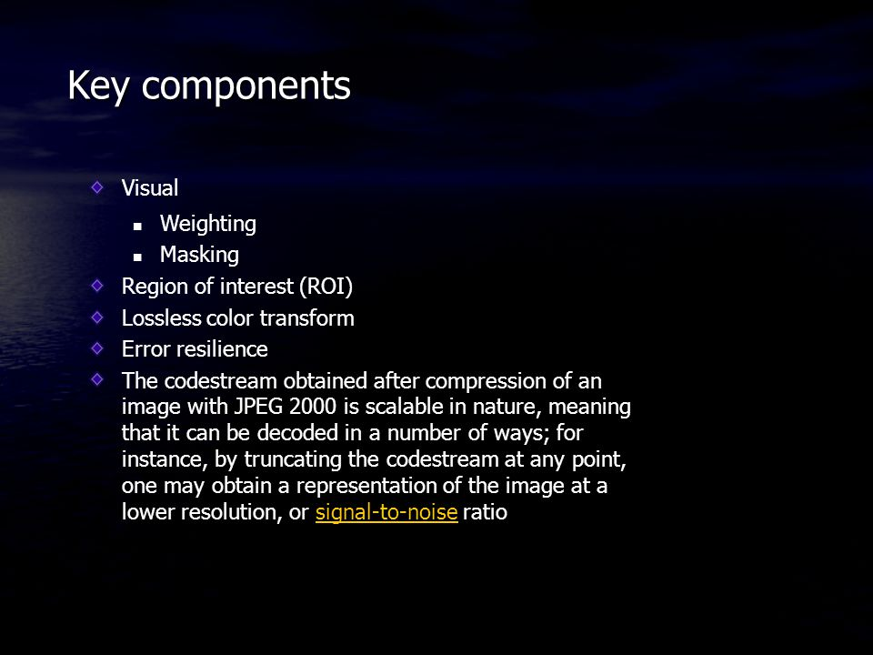 Key components Visual Weighting Masking Region of interest (ROI) Lossless color transform Error resilience The codestream obtained after compression o