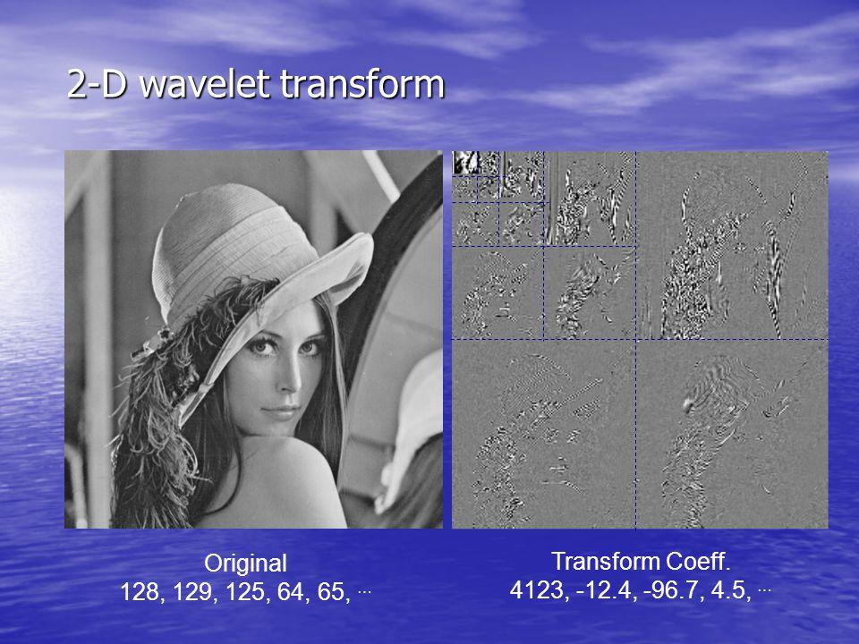 2-D wavelet transform Original 128, 129, 125, 64, 65, … Transform Coeff. 4123, -12.4, -96.7, 4.5, …