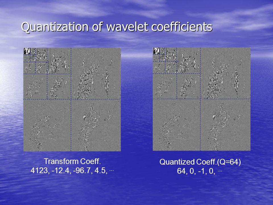 Quantization of wavelet coefficients Transform Coeff. 4123, -12.4, -96.7, 4.5, … Quantized Coeff.(Q=64) 64, 0, -1, 0, …