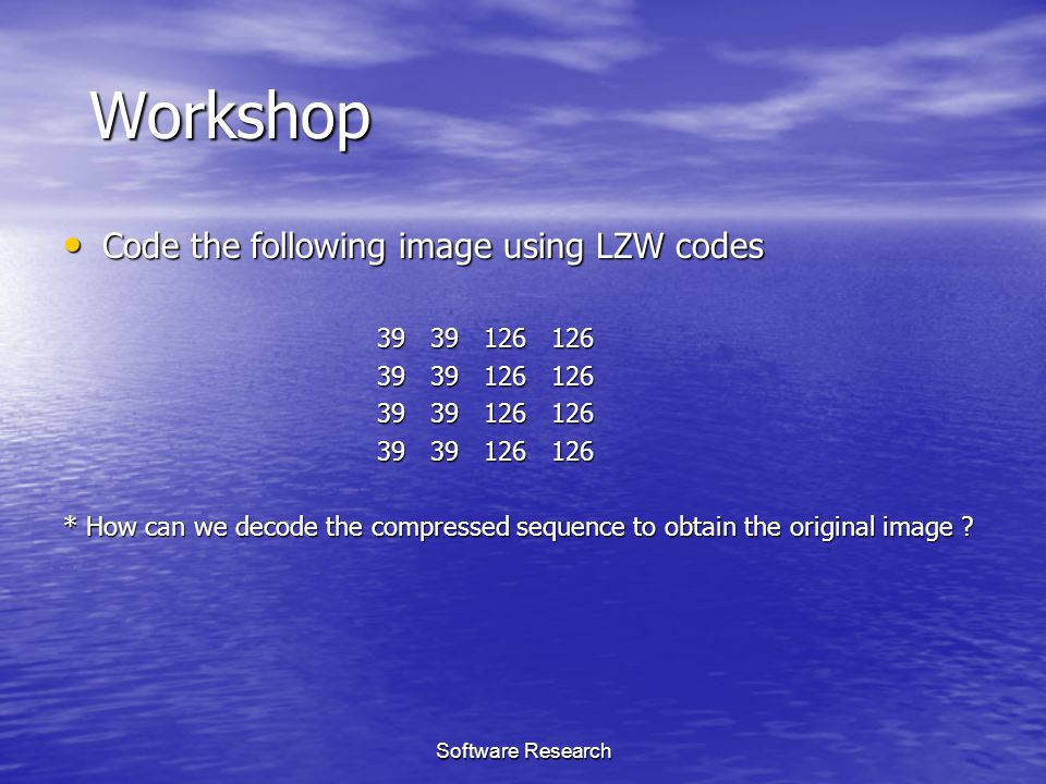Software Research Workshop Code the following image using LZW codes Code the following image using LZW codes 39 39 126 126 * How can we decode the com
