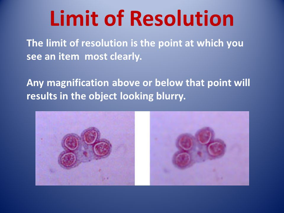 Limit of Resolution The limit of resolution is the point at which you see an item most clearly. Any magnification above or below that point will resul