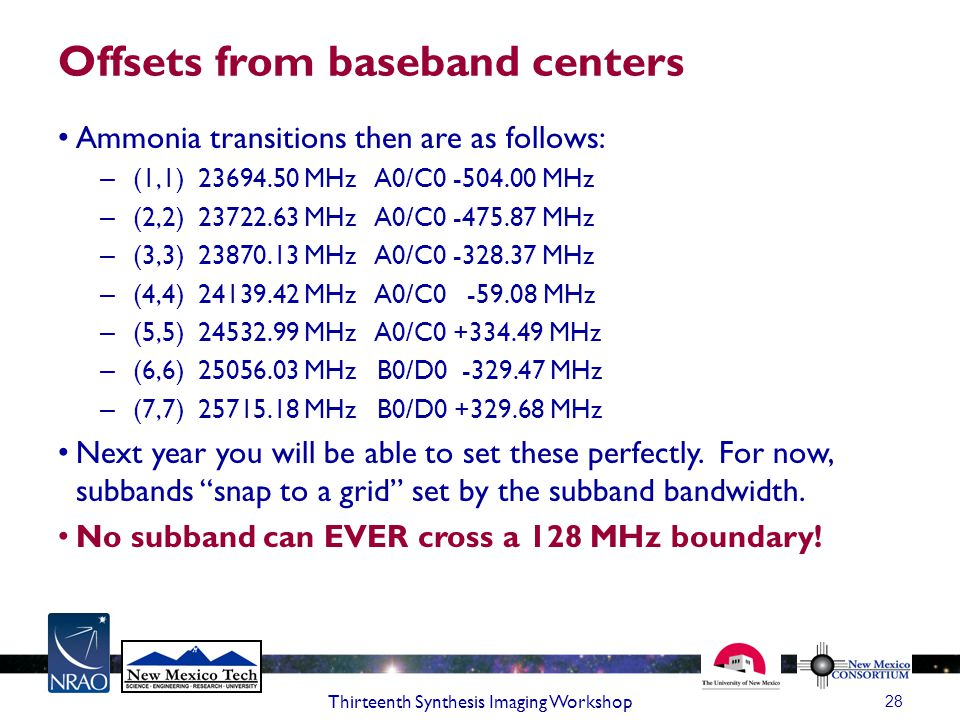 Offsets from baseband centers Ammonia transitions then are as follows: – (1,1) 23694.50 MHz A0/C0 -504.00 MHz – (2,2) 23722.63 MHz A0/C0 -475.87 MHz – (3,3) 23870.13 MHz A0/C0 -328.37 MHz – (4,4) 24139.42 MHz A0/C0 -59.08 MHz – (5,5) 24532.99 MHz A0/C0 +334.49 MHz – (6,6) 25056.03 MHz B0/D0 -329.47 MHz – (7,7) 25715.18 MHz B0/D0 +329.68 MHz Next year you will be able to set these perfectly.
