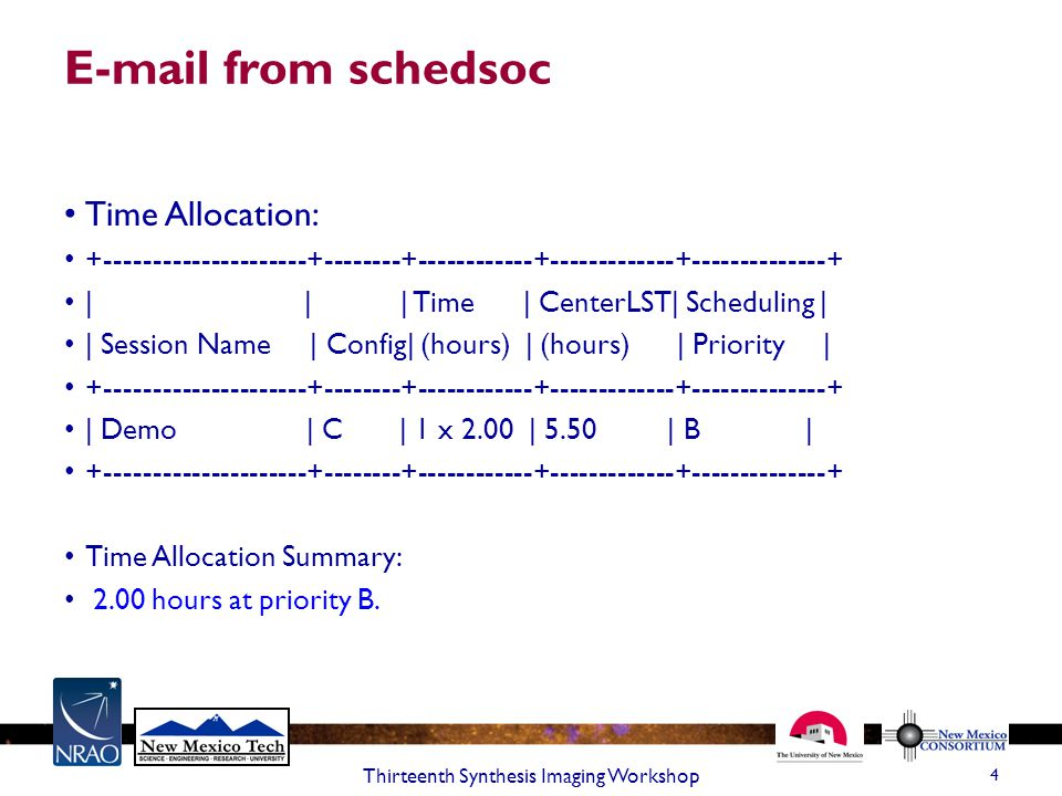 E-mail from schedsoc Time Allocation: +---------------------+--------+------------+-------------+--------------+ | | | Time | CenterLST| Scheduling | | Session Name | Config| (hours) | (hours) | Priority | +---------------------+--------+------------+-------------+--------------+ | Demo | C | 1 x 2.00 | 5.50 | B | +---------------------+--------+------------+-------------+--------------+ Time Allocation Summary: 2.00 hours at priority B.
