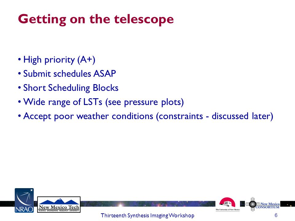 Getting on the telescope High priority (A+) Submit schedules ASAP Short Scheduling Blocks Wide range of LSTs (see pressure plots) Accept poor weather conditions (constraints - discussed later) 6 Thirteenth Synthesis Imaging Workshop