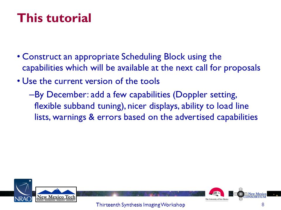 This tutorial Construct an appropriate Scheduling Block using the capabilities which will be available at the next call for proposals Use the current version of the tools – By December: add a few capabilities (Doppler setting, flexible subband tuning), nicer displays, ability to load line lists, warnings & errors based on the advertised capabilities 8 Thirteenth Synthesis Imaging Workshop