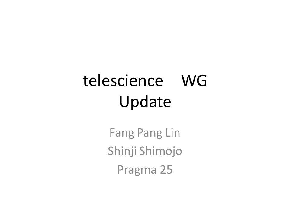 telescience WG Update Fang Pang Lin Shinji Shimojo Pragma 25
