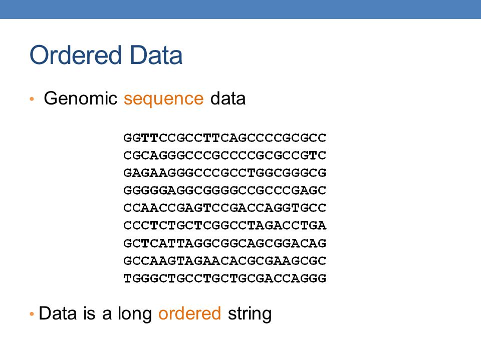 Ordered Data Genomic sequence data Data is a long ordered string