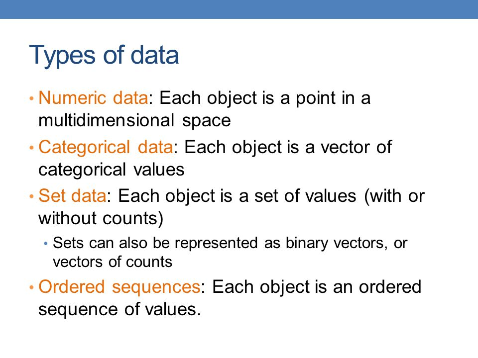 Types of data Numeric data: Each object is a point in a multidimensional space Categorical data: Each object is a vector of categorical values Set dat