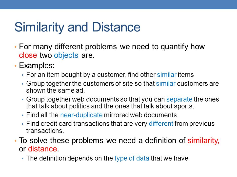 Similarity and Distance For many different problems we need to quantify how close two objects are. Examples: For an item bought by a customer, find ot