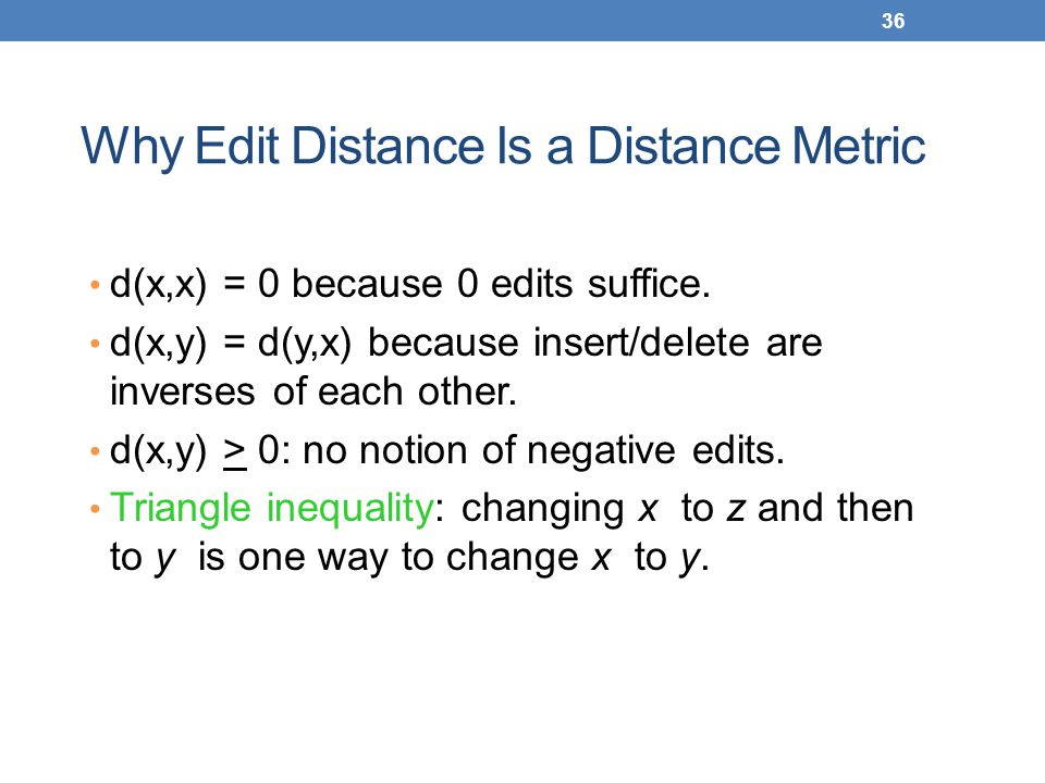 36 Why Edit Distance Is a Distance Metric d(x,x) = 0 because 0 edits suffice. d(x,y) = d(y,x) because insert/delete are inverses of each other. d(x,y)
