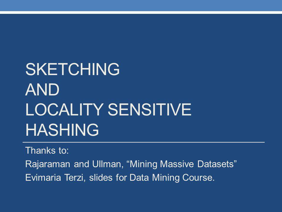 "SKETCHING AND LOCALITY SENSITIVE HASHING Thanks to: Rajaraman and Ullman, ""Mining Massive Datasets"" Evimaria Terzi, slides for Data Mining Course."
