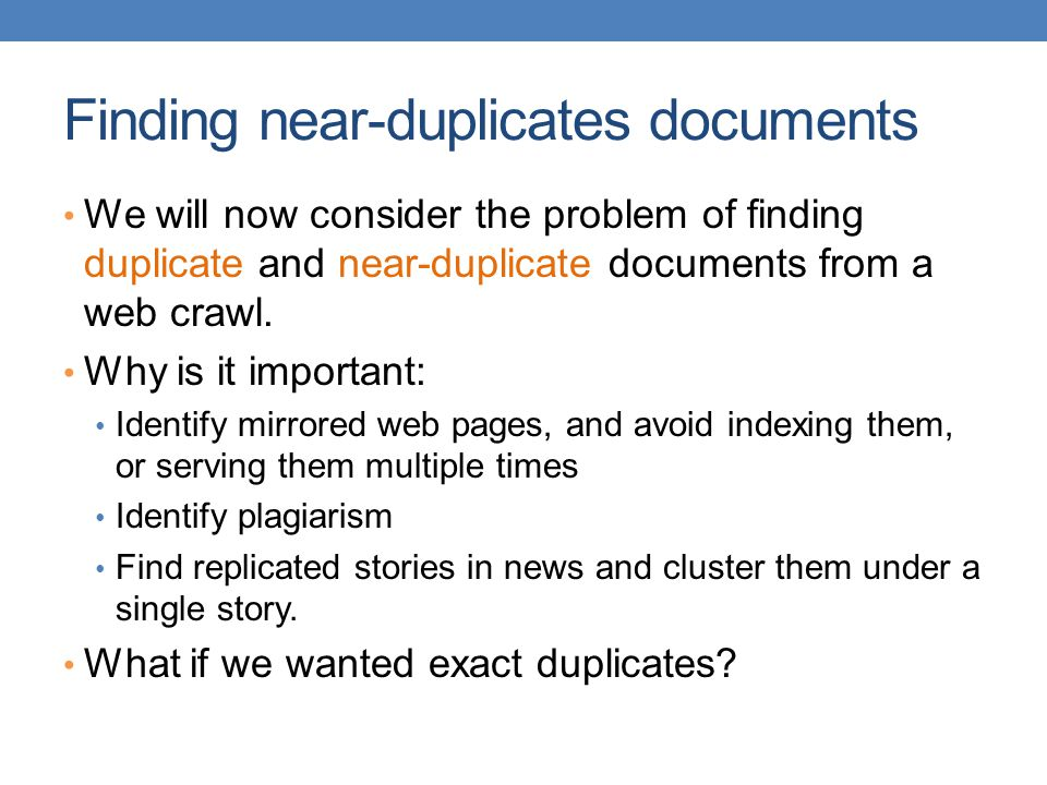 Finding near-duplicates documents We will now consider the problem of finding duplicate and near-duplicate documents from a web crawl. Why is it impor