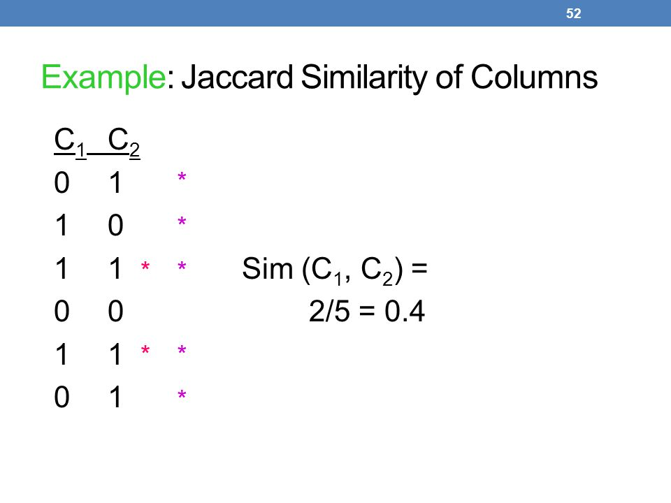 52 Example: Jaccard Similarity of Columns C 1 C 2 01 10 11Sim (C 1, C 2 ) = 002/5 = 0.41 01 * * * * * * *