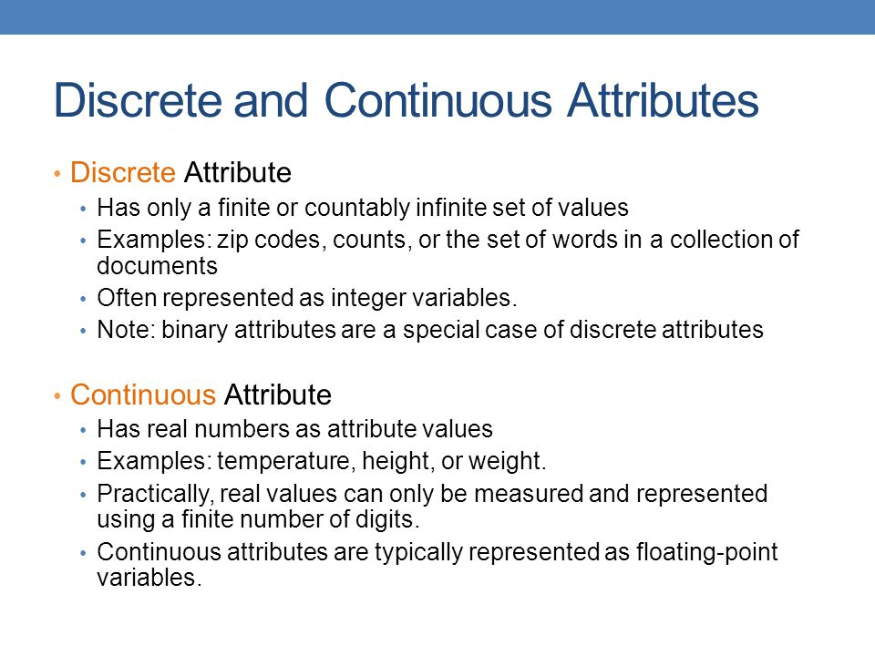 Discrete and Continuous Attributes Discrete Attribute Has only a finite or countably infinite set of values Examples: zip codes, counts, or the set of