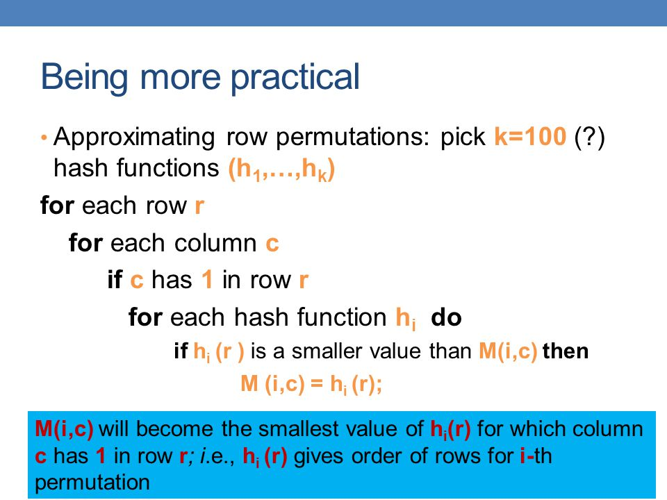 Being more practical Approximating row permutations: pick k=100 (?) hash functions (h 1,…,h k ) for each row r for each column c if c has 1 in row r f