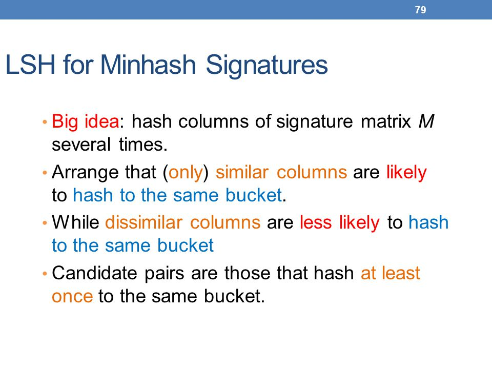 79 LSH for Minhash Signatures Big idea: hash columns of signature matrix M several times. Arrange that (only) similar columns are likely to hash to th