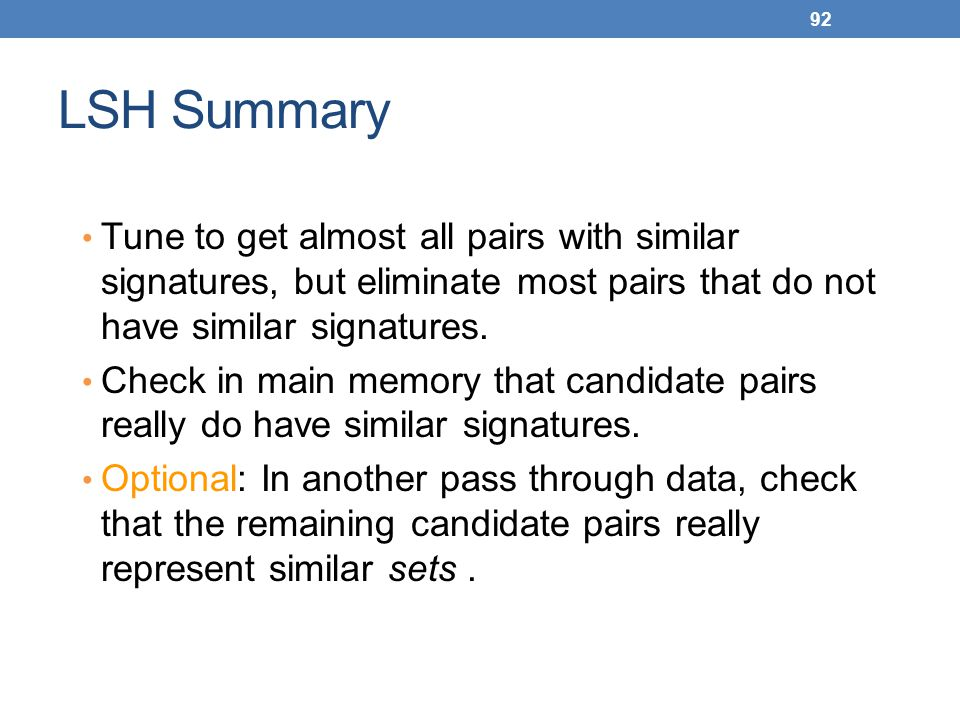 92 LSH Summary Tune to get almost all pairs with similar signatures, but eliminate most pairs that do not have similar signatures. Check in main memor