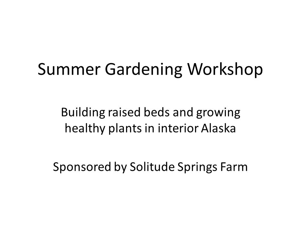 Summer Gardening Workshop Building raised beds and growing healthy plants in interior Alaska Sponsored by Solitude Springs Farm