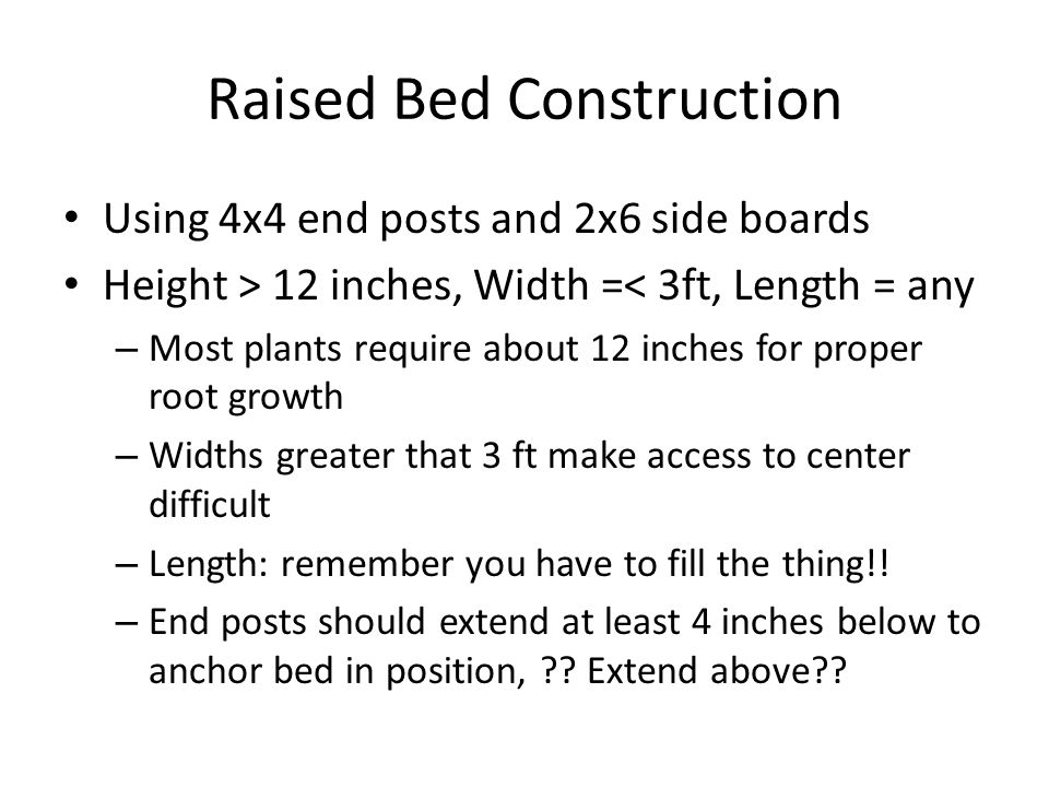 Raised Bed Construction Using 4x4 end posts and 2x6 side boards Height > 12 inches, Width =< 3ft, Length = any – Most plants require about 12 inches f