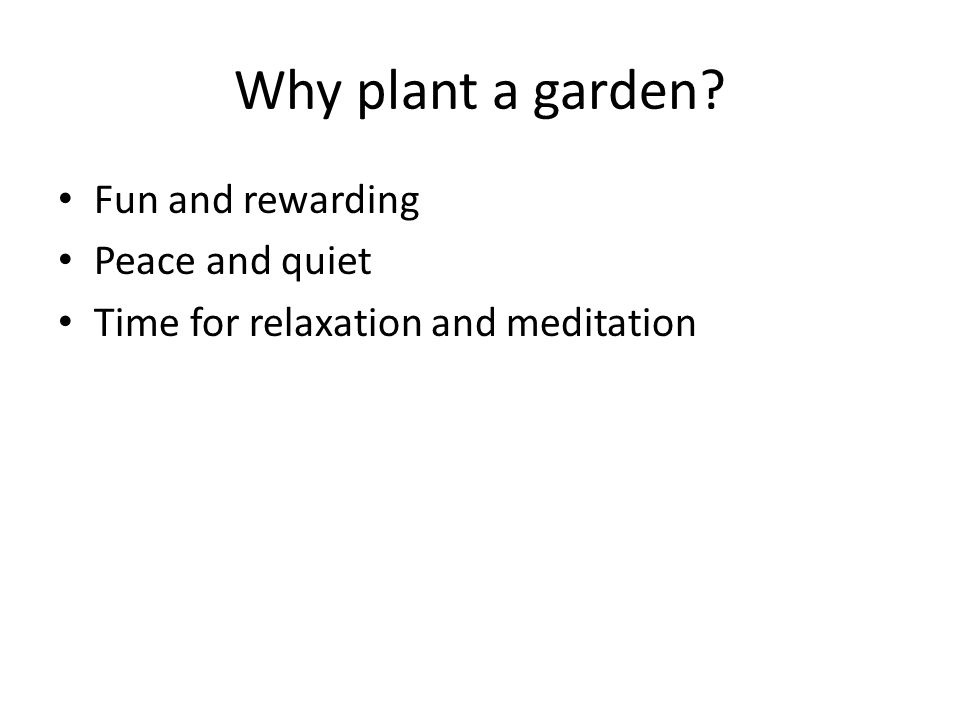 Why plant a garden? Fun and rewarding Peace and quiet Time for relaxation and meditation