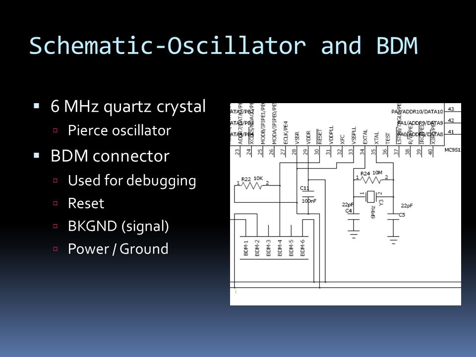 Schematic-Oscillator and BDM  6 MHz quartz crystal  Pierce oscillator  BDM connector  Used for debugging  Reset  BKGND (signal)  Power / Ground
