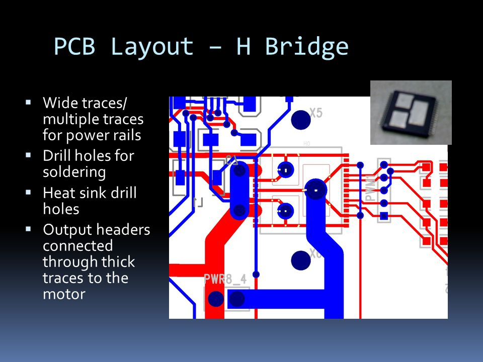 PCB Layout – H Bridge  Wide traces/ multiple traces for power rails  Drill holes for soldering  Heat sink drill holes  Output headers connected through thick traces to the motor