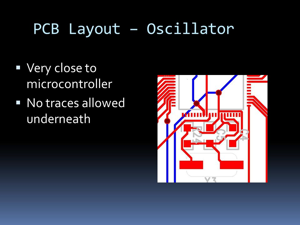 PCB Layout – Oscillator  Very close to microcontroller  No traces allowed underneath