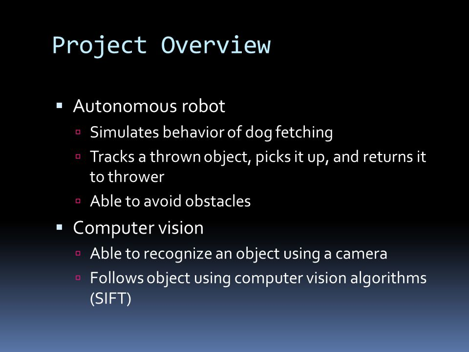 Project Overview  Autonomous robot  Simulates behavior of dog fetching  Tracks a thrown object, picks it up, and returns it to thrower  Able to avoid obstacles  Computer vision  Able to recognize an object using a camera  Follows object using computer vision algorithms (SIFT)