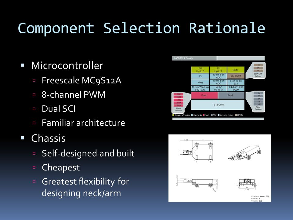 Component Selection Rationale  Microcontroller  Freescale MC9S12A  8-channel PWM  Dual SCI  Familiar architecture  Chassis  Self-designed and built  Cheapest  Greatest flexibility for designing neck/arm