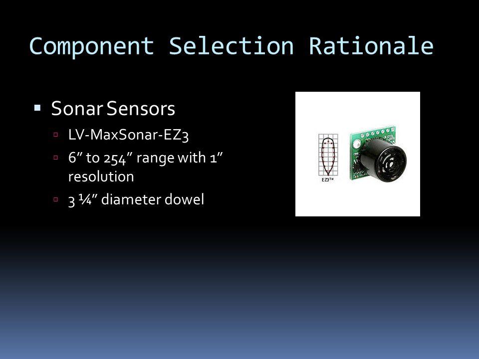 Component Selection Rationale  Sonar Sensors  LV-MaxSonar-EZ3  6 to 254 range with 1 resolution  3 ¼ diameter dowel