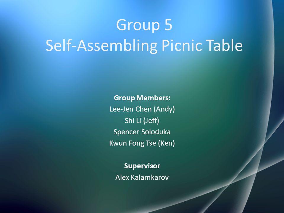 Group 5 Self-Assembling Picnic Table Group Members: Lee-Jen Chen (Andy) Shi Li (Jeff) Spencer Soloduka Kwun Fong Tse (Ken) Supervisor Alex Kalamkarov