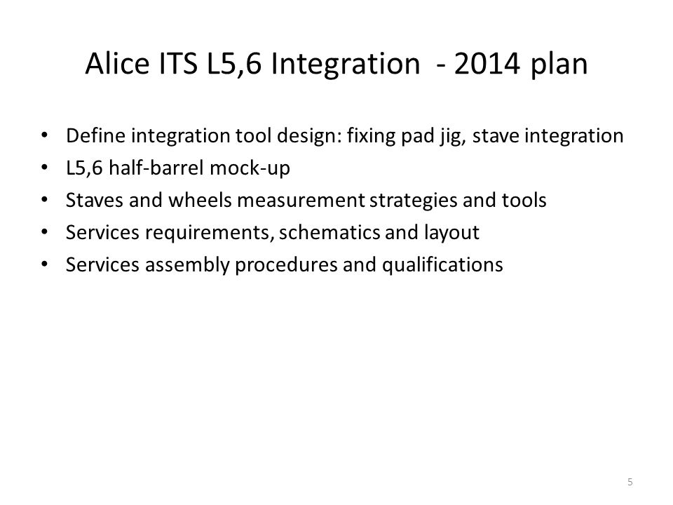 Alice ITS L5,6 Integration - 2014 plan 5 Define integration tool design: fixing pad jig, stave integration L5,6 half-barrel mock-up Staves and wheels measurement strategies and tools Services requirements, schematics and layout Services assembly procedures and qualifications