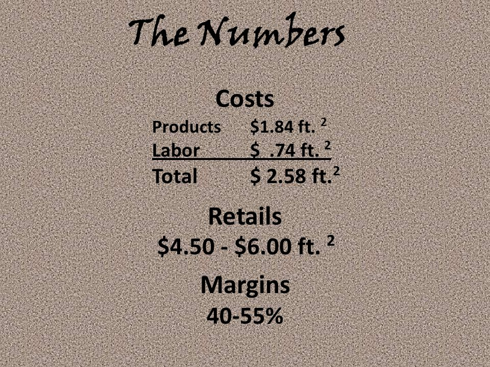 The Numbers Costs Products $1.84 ft. 2 Labor$.74 ft. 2 Total $ 2.58 ft. 2 Retails $4.50 - $6.00 ft. 2 Margins 40-55%
