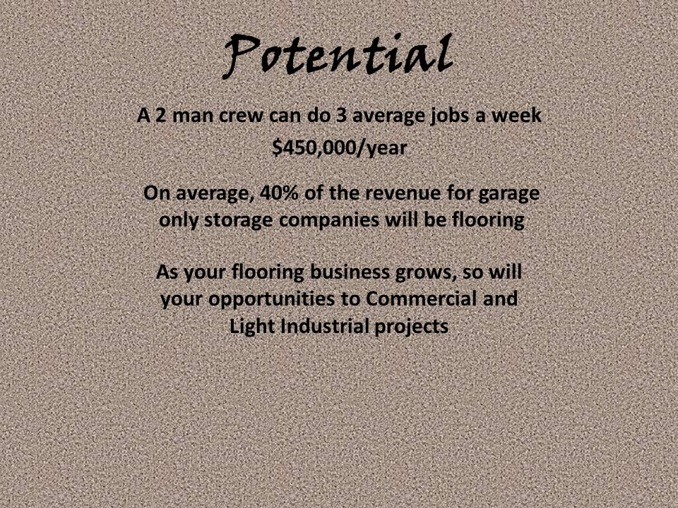 Potential On average, 40% of the revenue for garage only storage companies will be flooring A 2 man crew can do 3 average jobs a week $450,000/year As