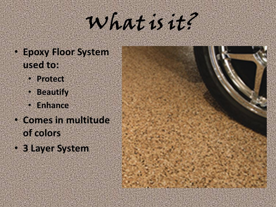 What is it? Epoxy Floor System used to: Protect Beautify Enhance Comes in multitude of colors 3 Layer System