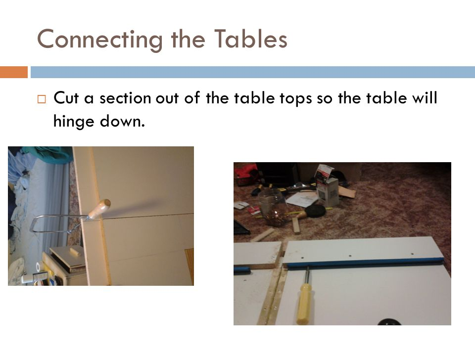 Connecting the Tables  Cut a section out of the table tops so the table will hinge down.