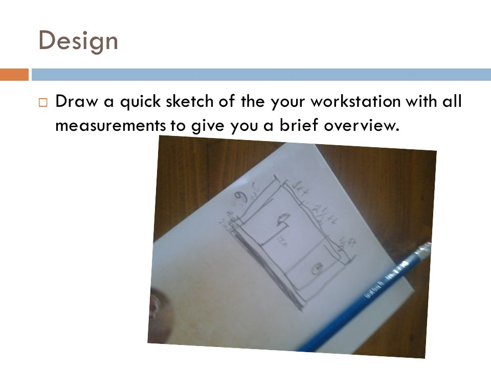 Design  Draw a quick sketch of the your workstation with all measurements to give you a brief overview.