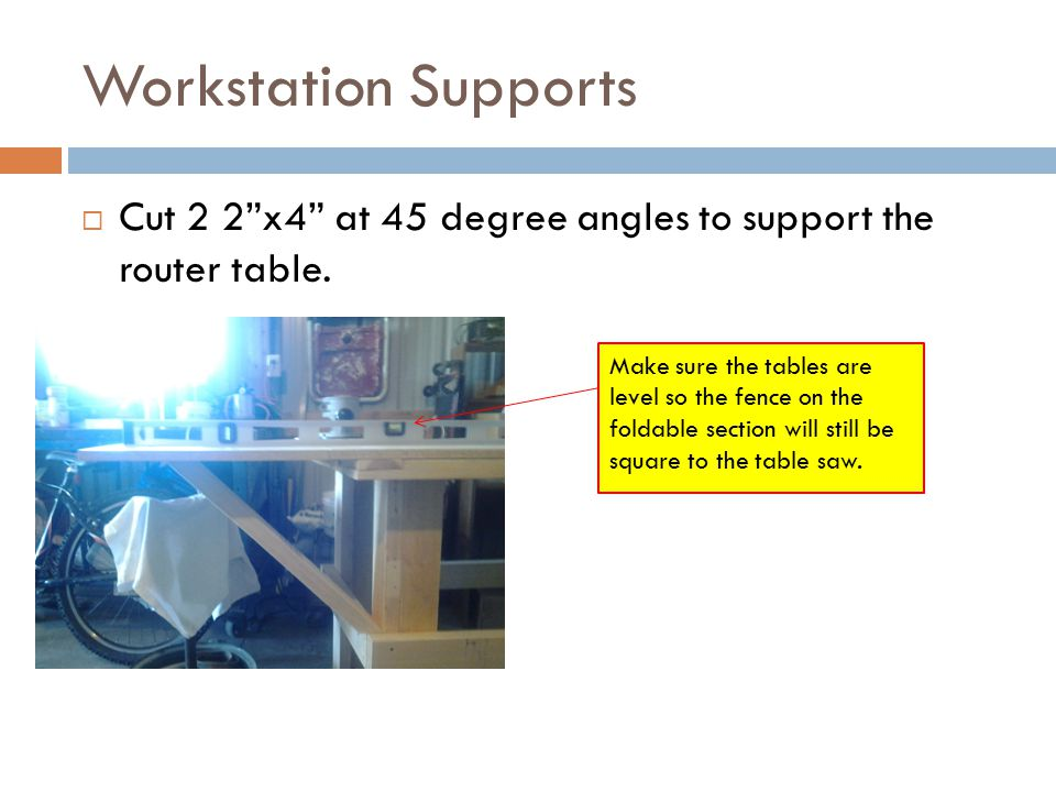 Workstation Supports  Cut 2 2 x4 at 45 degree angles to support the router table.