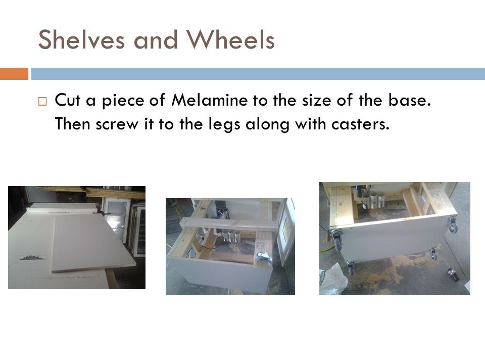 Shelves and Wheels  Cut a piece of Melamine to the size of the base.
