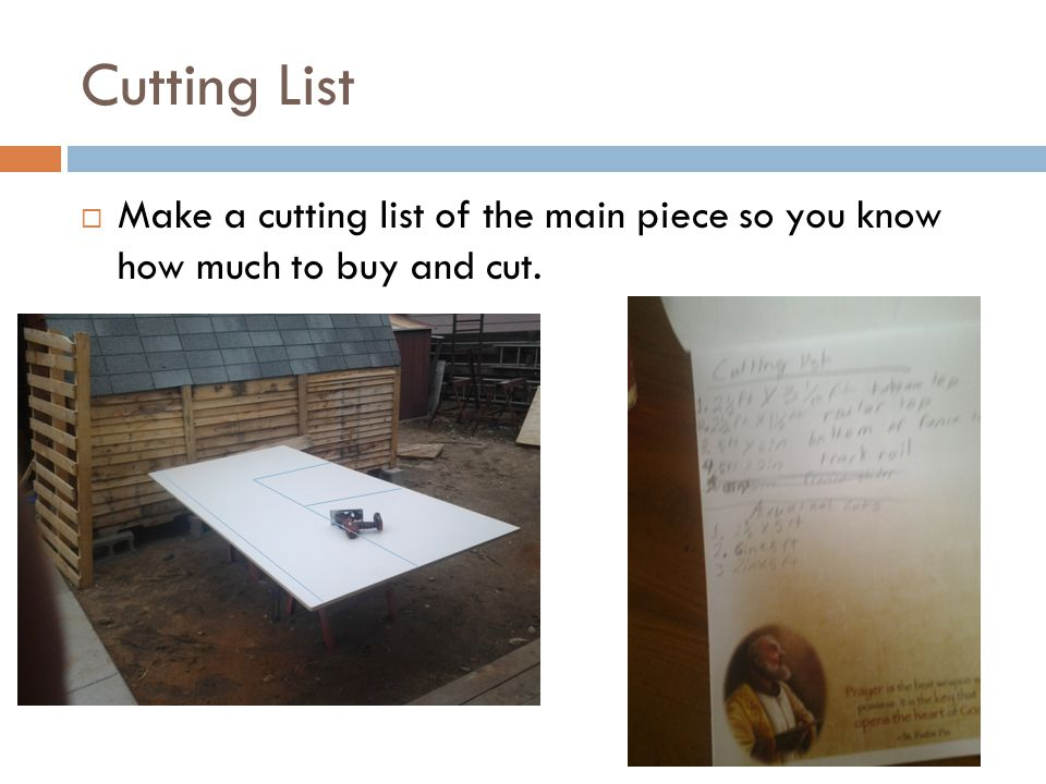 Cutting List  Make a cutting list of the main piece so you know how much to buy and cut.